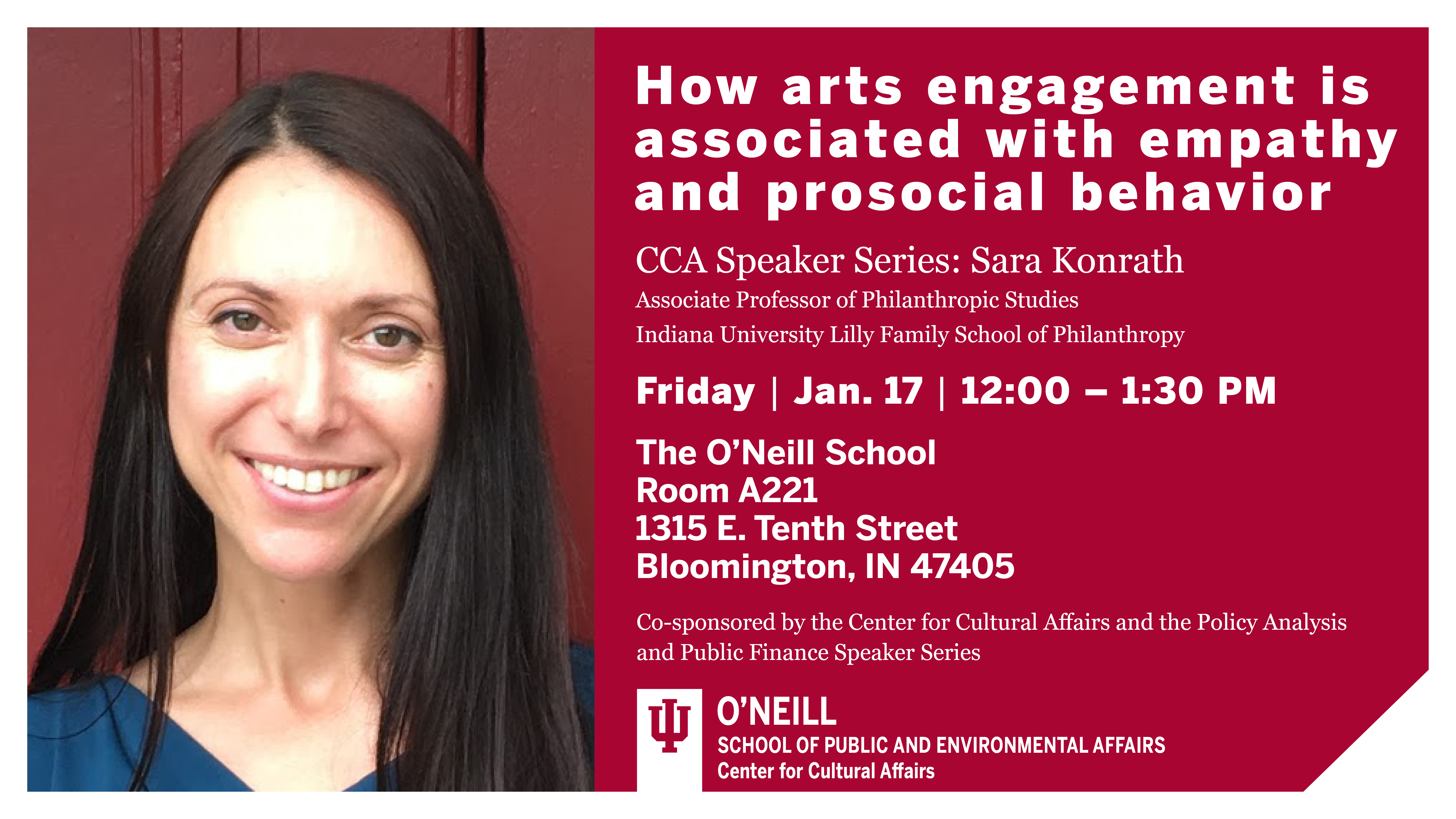 How arts engagement is associated with empathy and prosocial behavior  CCA Speaker Series: Sara Konrath  Associate Professor of Philanthropic Studies, Indiana University Lilly Family School of Philanthropy  Friday Jan 17 12:00-1:30 p.m.  The O'Neill School  Room A221  1315 E Tenth Street  Bloomington, IN 47401  Co-sponsored by the Center for Cultural Affairs and the Policy Analysis and Public Finance Speaker Series